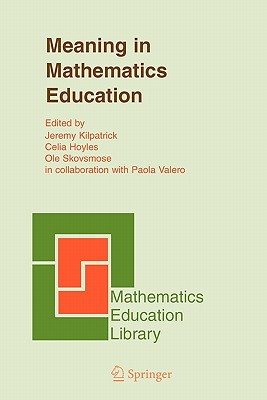 Meaning in Mathematics Education - Kilpatrick, Jeremy (Editor), and Hoyles, Celia (Editor), and Skovsmose, Ole (Editor)