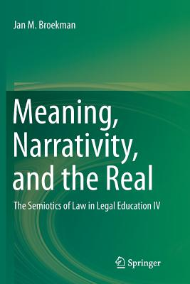 Meaning, Narrativity, and the Real: The Semiotics of Law in Legal Education IV - Broekman, Jan M
