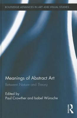 Meanings of Abstract Art: Between Nature and Theory - Crowther, Paul (Editor), and Wunsche, Isabel (Editor)