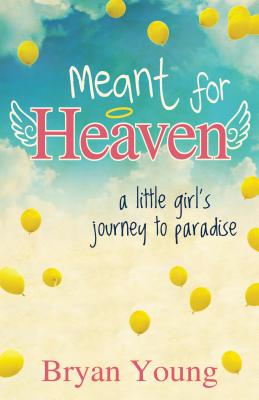 Meant for Heaven: A Little Girl's Journey to Paradise - Young, Bryan Kent