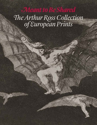 Meant to Be Shared: The Arthur Ross Collection of European Prints - Boorsch, Suzanne, and Cushing, Douglas, and Greist, Alexa A
