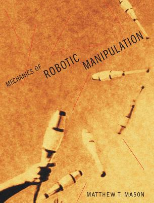 Mechanics of Robotic Manipulation - Mason, Matthew T, and Arkin, Ronald C (Editor)