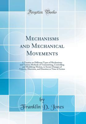 Mechanisms and Mechanical Movements: A Treatise on Different Types of Mechanisms and Various Methods of Transmitting, Controlling and Modifying Motion, to Secure Changes of Velocity, Direction, and Duration or Time of Action (Classic Reprint) - Jones, Franklin D