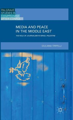 Media and Peace in the Middle East: The Role of Journalism in Israel-Palestine (2016) - Tiripelli, G