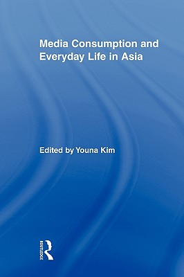Media Consumption and Everyday Life in Asia - Kim, Youna, Dr. (Editor)