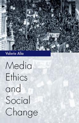 Media Ethics and Social Change: Theory and Practice - Alia, Valerie
