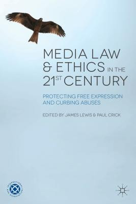 Media Law and Ethics in the 21st Century: Protecting Free Expression and Curbing Abuses - Lewis, James (Editor), and Crick, Paul (Editor)