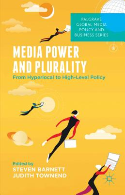 Media Power and Plurality: From Hyperlocal to High-Level Policy - Barnett, S. (Editor), and Townend, J. (Editor)