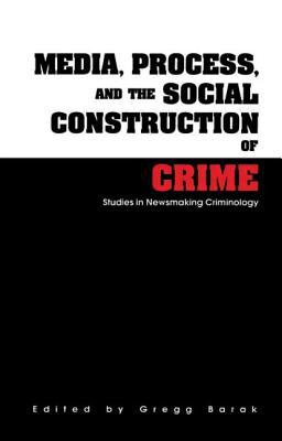 Media, Process, and the Social Construction of Crime: Studies in Newsmaking Criminology - Barak, Gregg, Dr. (Editor)