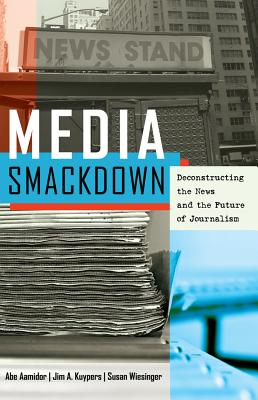 Media Smackdown: Deconstructing the News and the Future of Journalism - Aamidor, Abe, and Kuypers, Jim A., and Wiesinger, Susan