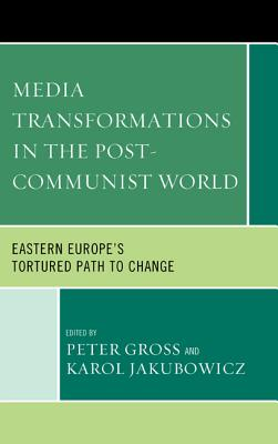 Media Transformations in the Post-Communist World: Eastern Europe's Tortured Path to Change - Gross, Peter (Editor), and Jakubowicz, Karol (Editor)