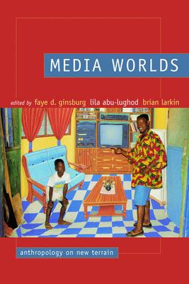 Media Worlds: Anthropology on New Terrain - Ginsburg, Faye D (Editor), and Abu-Lughod, Lila, Professor (Editor), and Larkin, Brian, Professor (Editor)