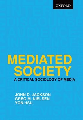 Mediated Society: A Critical Sociology of Media - Jackson, John D., and Nielsen, Greg M., and Hsu, Yon