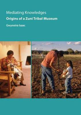 Mediating Knowledges: Origins of a Zuni Tribal Museum - Isaac, Gwyneira, and Enote, Jim (Foreword by)