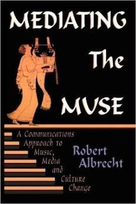 Mediating the Muse: A Communications Approach to Music, Media, and Cultural Chana Communications Approach to Music, Media, and Cultural Change GE - Albrecht, Robert