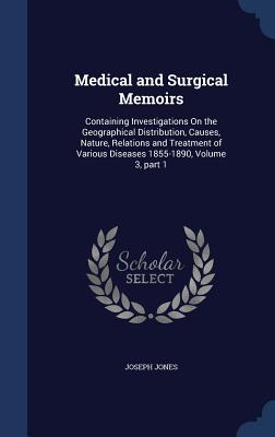 Medical and Surgical Memoirs: Containing Investigations on the Geographical Distribution, Causes, Nature, Relations and Treatment of Various Diseases 1855-1890, Volume 3, Part 1 - Jones, Joseph