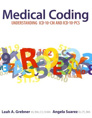 Medical Coding: Understanding ICD-10-CM and ICD-10-PCS - Grebner, Leah A, and Suarez, Angela
