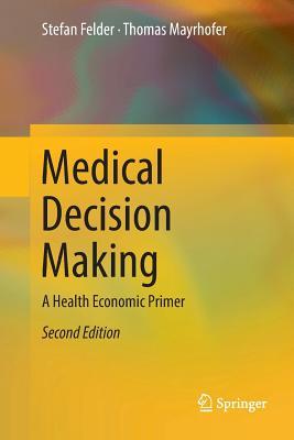Medical Decision Making: A Health Economic Primer - Felder, Stefan, and Mayrhofer, Thomas