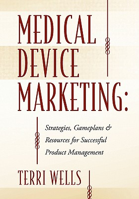 Medical Device Marketing: Strategies, Gameplans & Resources for Successful Product Management - Wells, Terri