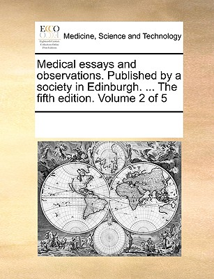 Medical Essays and Observations. Published by a Society in Edinburgh. ... the Fifth Edition. Volume 2 of 5 - Multiple Contributors