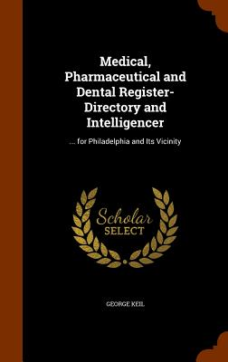 Medical, Pharmaceutical and Dental Register-Directory and Intelligencer: ... for Philadelphia and Its Vicinity - Keil, George