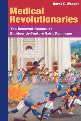 Medical Revolutionaries: The Enslaved Healers of Eighteenth-Century Saint Domingue - Weaver, Karol K