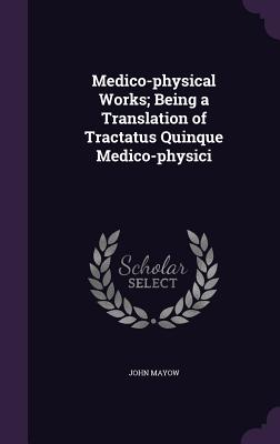 Medico-Physical Works; Being a Translation of Tractatus Quinque Medico-Physici - Mayow, John