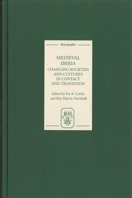 Medieval Iberia: Changing Societies and Cultures in Contact and Transition - Corfis, Ivy A (Contributions by), and Harris-Northall, Ray (Contributions by), and Fraker, Charles F (Contributions by)