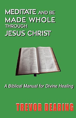 Meditate and Be Made Whole Through Jesus Christ - Dearing, Trevor, and Mohr, Eileen (Editor)