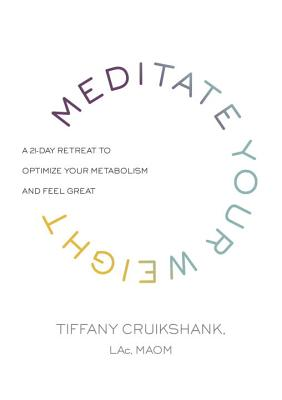 Meditate Your Weight: A 21-Day Retreat to Optimize Your Metabolism and Feel Great - Cruikshank, Tiffany