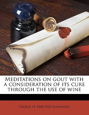 Meditations on Gout with a Consideration of Its Cure Through the Use of Wine - Ellwanger, George H 1848