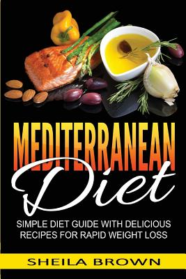 Mediterranean Diet: Simple Diet Guide with Delicious Recipes for Rapid Weight Loss - Brown, Sheila