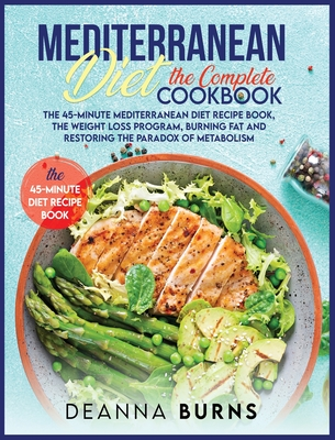 Mediterranean Diet the Complete Cookbook: The 45-Minute Mediterranean Diet Cookbook, Mediterranean Diet Plan, Diet Weight Loss, Burn Fat And Reset Your Metabolism Paradox - Burns, Deanna