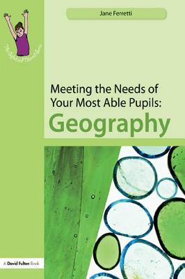 Meeting the Needs of Your Most Able Pupils: Geography - Ferretti, Jane