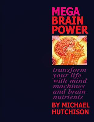 Mega Brain Power: Transform Your Life with Mind Machines and Brain Nutrients - Hutchison, Michael