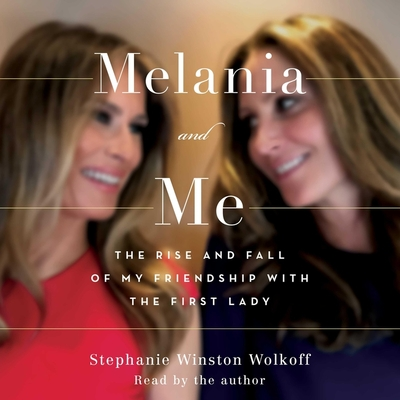 Melania and Me: The Rise and Fall of My Friendship with the First Lady - Wolkoff, Stephanie Winston (Read by)