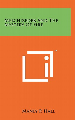 Melchizedek and the Mystery of Fire - Hall, Manly P