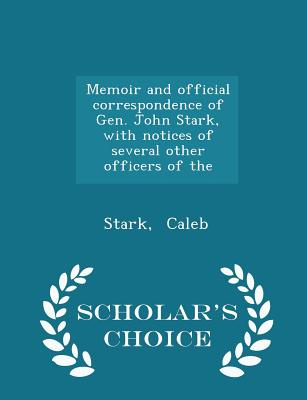 Memoir and Official Correspondence of Gen. John Stark, with Notices of Several Other Officers of the - Scholar's Choice Edition - Caleb, Stark