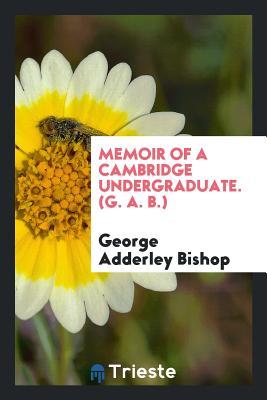 Memoir of a Cambridge Undergraduate. (G. A. B.) - Bishop, George Adderley