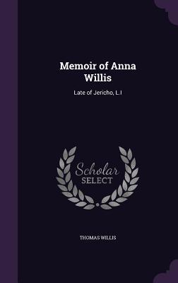Memoir of Anna Willis: Late of Jericho, L.I - Willis, Thomas