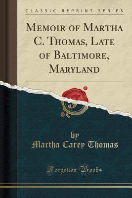 Memoir of Martha C. Thomas, Late of Baltimore, Maryland (Classic Reprint) - Thomas, Martha Carey