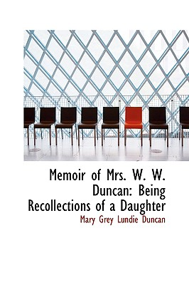 Memoir of Mrs. W. W. Duncan: Being Recollections of a Daughter - Grey Lundie Duncan, Mary