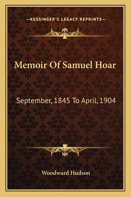 Memoir of Samuel Hoar: September, 1845 to April, 1904 - Hudson, Woodward