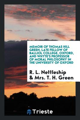 Memoir of Thomas Hill Green, Late Fellow of Balliol College, Oxford, and Whyte's Professor of Moral Philosophy in the University of Oxford - Nettleship, R L, and Green, Mrs T H