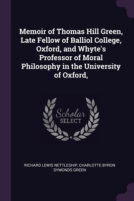 Memoir of Thomas Hill Green, Late Fellow of Balliol College, Oxford, and Whyte's Professor of Moral Philosophy in the University of Oxford, - Nettleship, Richard Lewis, and Green, Charlotte Byron Symonds