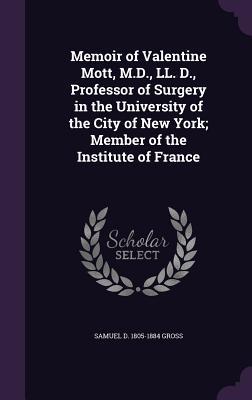 Memoir of Valentine Mott, M.D., LL. D., Professor of Surgery in the University of the City of New York; Member of the Institute of France - Gross, Samuel D 1805-1884