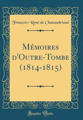 Memoires D'Outre-Tombe (1814-1815) (Classic Reprint) - Chateaubriand, Francois-Rene De