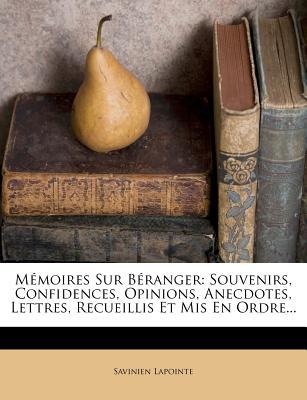 Memoires Sur Beranger: Souvenirs, Confidences, Opinions, Anecdotes, Lettres, Recueillis Et MIS En Ordre... - Lapointe, Savinien