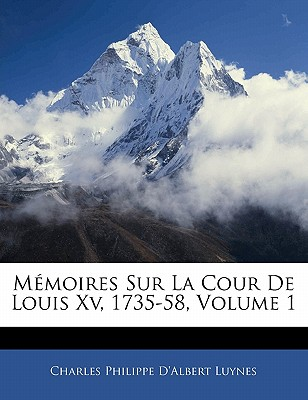 Memoires Sur La Cour de Louis XV, 1735-58, Volume 1 - Luynes, Charles Philippe D'Albert