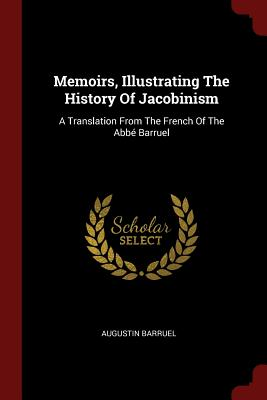 Memoirs, Illustrating the History of Jacobinism: A Translation from the French of the ABBE Barruel - Barruel, Augustin